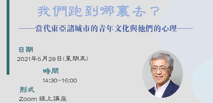 當代大中華研究演講系列:我們跑到哪裏去?——當代東亞諸城市的青年文化與他們的心理——